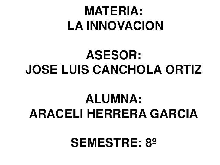 MATERIA:     LA INNOVACION         ASESOR:JOSE LUIS CANCHOLA ORTIZ        ALUMNA:ARACELI HERRERA GARCIA      SEMESTRE: 8º