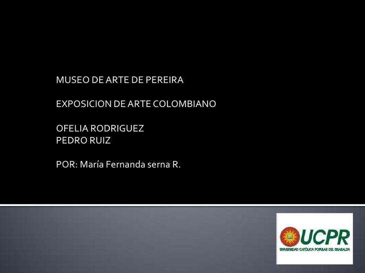 MUSEO DE ARTE DE PEREIRA<br />EXPOSICION DE ARTE COLOMBIANO<br />OFELIA RODRIGUEZ<br />PEDRO RUIZ<br />POR: María Fernanda...