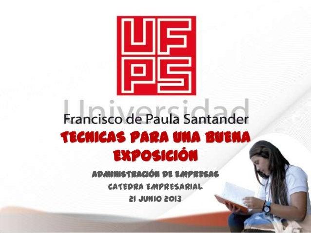 TECNICAS PARA UNA BUENAEXPOSICIÓNADMINISTRACIÓN DE EMPRESASCATEDRA EMPRESARIAL21 Junio 2013