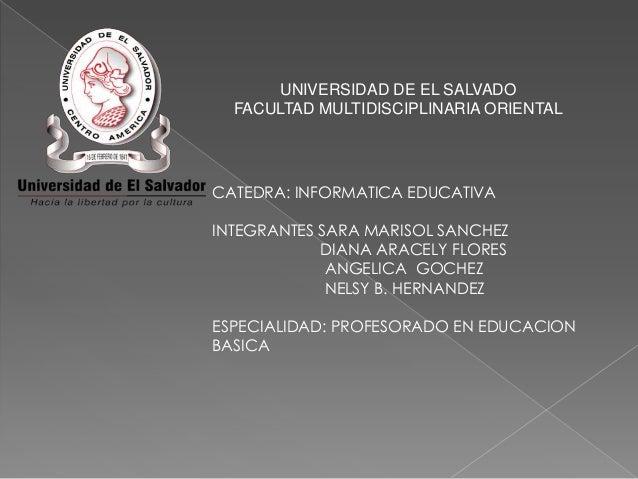 UNIVERSIDAD DE EL SALVADO FACULTAD MULTIDISCIPLINARIA ORIENTAL  CATEDRA: INFORMATICA EDUCATIVA INTEGRANTES SARA MARISOL SA...
