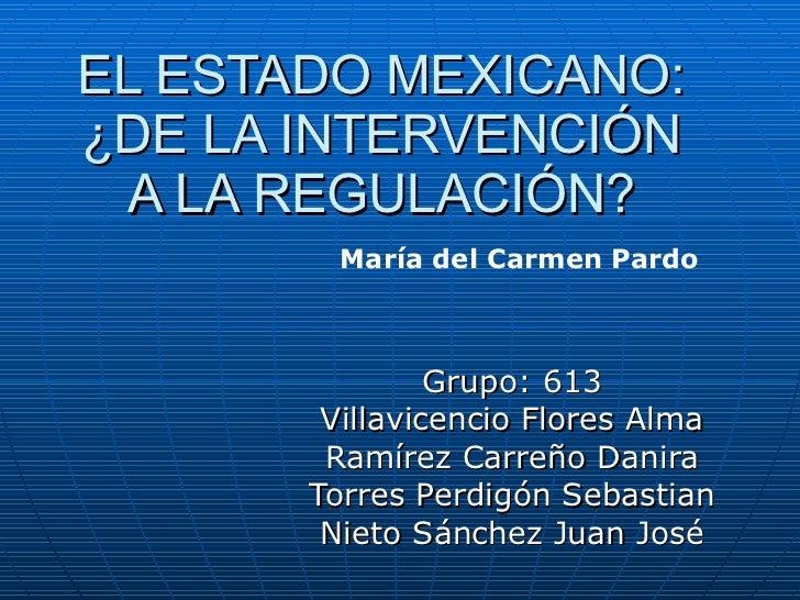EL ESTADO MEXICANO: ¿DE LA INTERVENCIÓN A LA REGULACIÓN? Grupo: 613 Villavicencio Flores Alma Ramírez Carreño Danira Torre...