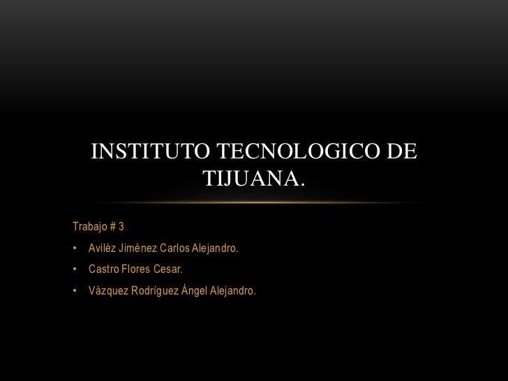 INSTITUTO TECNOLOGICO DE           TIJUANA.Trabajo # 3• Aviléz Jiménez Carlos Alejandro.• Castro Flores Cesar.• Vázquez Ro...