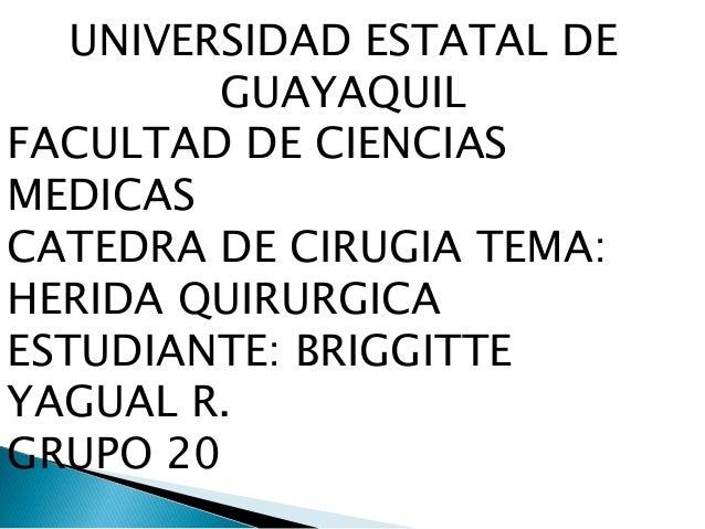 UNIVERSIDAD ESTATAL DE GUAYAQUIL FACULTAD DE CIENCIAS MEDICAS CATEDRA DE CIRUGIA TEMA: HERIDA QUIRURGICA ESTUDIANTE: BRIGG...