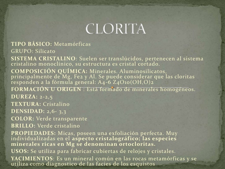 CLORITA<br />TIPO BÁSICO: Metamórficas<br />GRUPO: Silicato<br />SISTEMA CRISTALINO: Suelen ser translúcidos, pertenecen a...