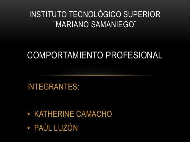 INTEGRANTES: • KATHERINE CAMACHO • PAÚL LUZÓN INSTITUTO TECNOLÓGICO SUPERIOR ¨MARIANO SAMANIEGO¨ COMPORTAMIENTO PROFESIONAL