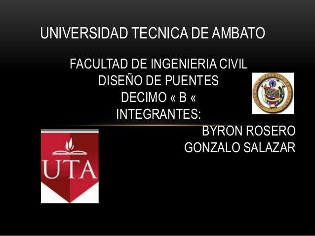 UNIVERSIDAD TECNICA DE AMBATO   FACULTAD DE INGENIERIA CIVIL       DISEÑO DE PUENTES           DECIMO « B «          INTEG...