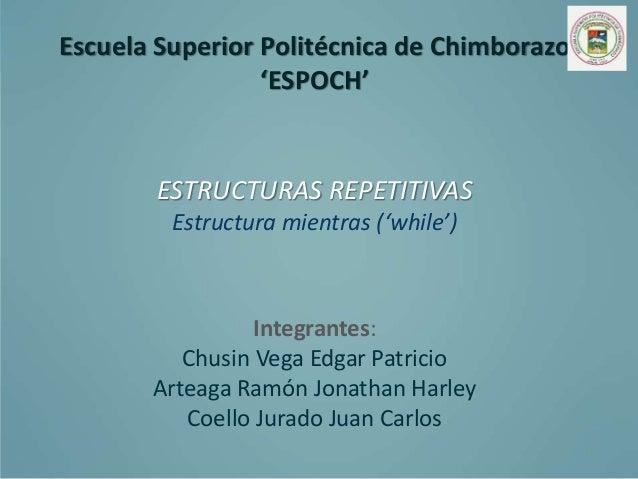 Escuela Superior Politécnica de Chimborazo 'ESPOCH' ESTRUCTURAS REPETITIVAS Estructura mientras ('while') Integrantes: Chu...