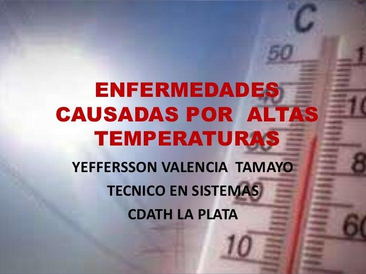 ENFERMEDADES CAUSADAS POR  ALTAS  TEMPERATURAS<br />YEFFERSSON VALENCIA  TAMAYO<br />TECNICO EN SISTEMAS<br />CDATH LA PLA...