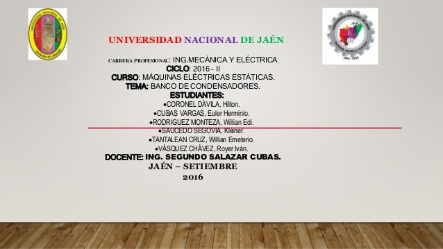 Exposicion de condensadores. UNIVERSIDAD NACIONAL DE JAÉN CARRERA  PROFESIONAL  ING.MECÁNICA Y ELÉCTRICA. 5678a4bb7900