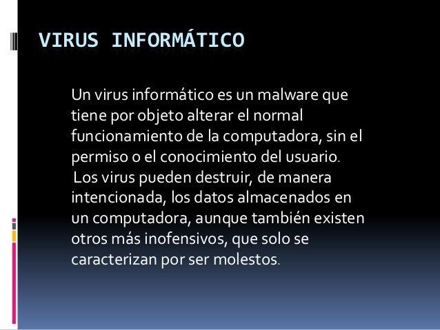 VIRUS INFORMÁTICO  Un virus informático es un malware que  tiene por objeto alterar el normal  funcionamiento de la comput...