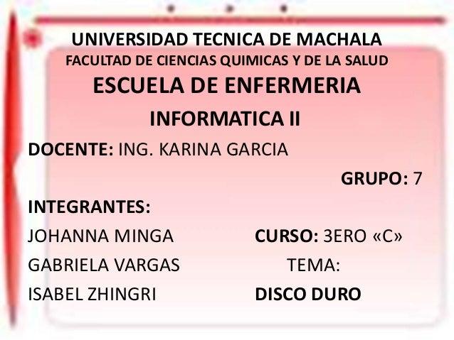 UNIVERSIDAD TECNICA DE MACHALA FACULTAD DE CIENCIAS QUIMICAS Y DE LA SALUD  ESCUELA DE ENFERMERIA INFORMATICA II DOCENTE: ...