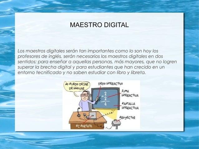 MAESTRO DIGITAL Los maestros digitales serán tan importantes como lo son hoy los profesores de inglés, serán necesarios lo...