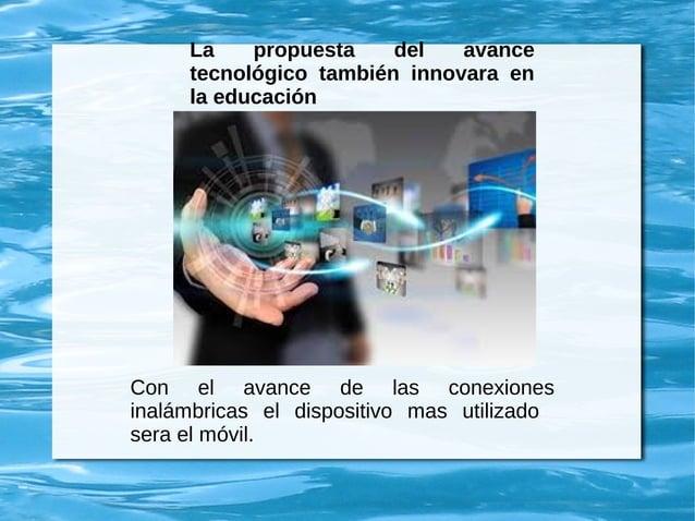 La propuesta del avance tecnológico también innovara en la educación Con el avance de las conexiones inalámbricas el dispo...