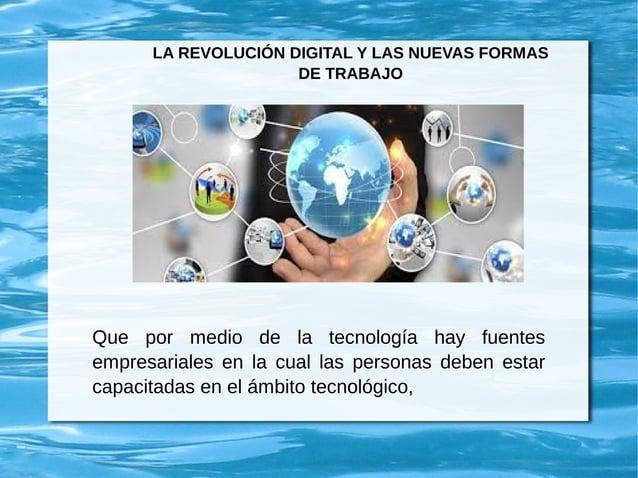 LA REVOLUCIÓN DIGITAL Y LAS NUEVAS FORMAS DE TRABAJO Que por medio de la tecnología hay fuentes empresariales en la cual l...
