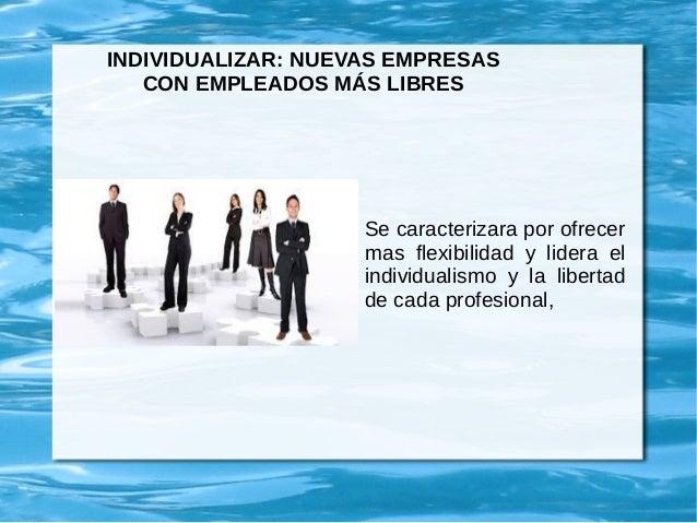 INDIVIDUALIZAR: NUEVAS EMPRESAS CON EMPLEADOS MÁS LIBRES Se caracterizara por ofrecer mas flexibilidad y lidera el individ...