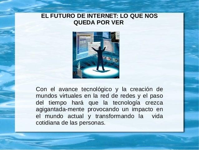 EL FUTURO DE INTERNET: LO QUE NOS QUEDA POR VER Con el avance tecnológico y la creación de mundos virtuales en la red de r...
