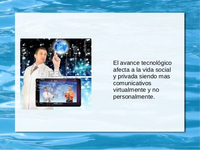 El avance tecnológico afecta a la vida social y privada siendo mas comunicativos virtualmente y no personalmente.