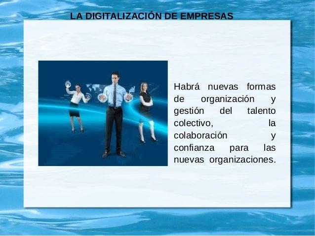 LA DIGITALIZACIÓN DE EMPRESAS Habrá nuevas formas de organización y gestión del talento colectivo, la colaboración y confi...