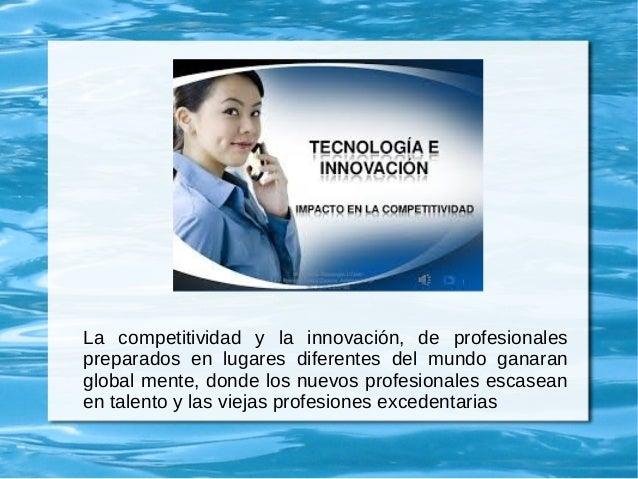 La competitividad y la innovación, de profesionales preparados en lugares diferentes del mundo ganaran global mente, donde...
