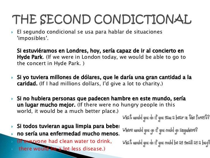    El segundo condicional se usa para hablar de situaciones    imposibles.    Si estuviéramos en Londres, hoy, sería capa...
