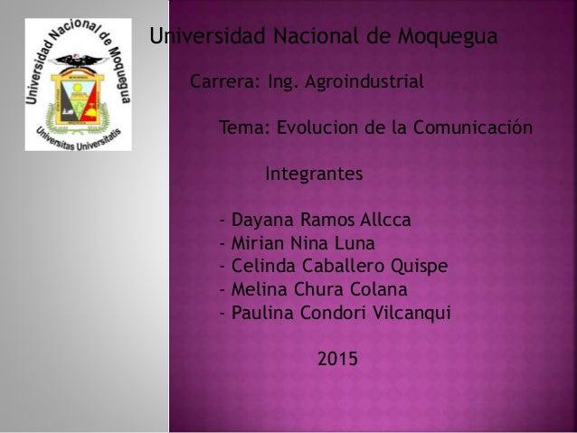 Universidad Nacional de Moquegua Carrera: Ing. Agroindustrial Tema: Evolucion de la Comunicación Integrantes - Dayana Ramo...