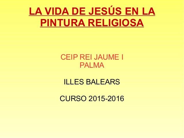 LA VIDA DE JESÚS EN LA PINTURA RELIGIOSA CEIP REI JAUME I PALMA ILLES BALEARS CURSO 2015-2016