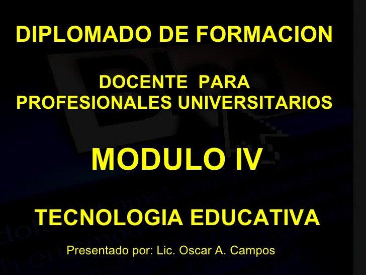 DIPLOMADO DE FORMACION DOCENTE  PARA PROFESIONALES UNIVERSITARIOS MODULO IV TECNOLOGIA EDUCATIVA Presentado por: Lic. Osca...