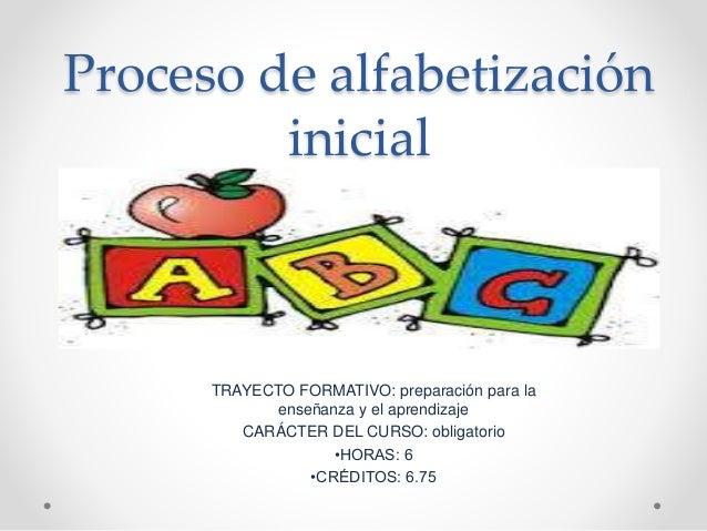 Proceso de alfabetización inicial TRAYECTO FORMATIVO: preparación para la enseñanza y el aprendizaje CARÁCTER DEL CURSO: o...