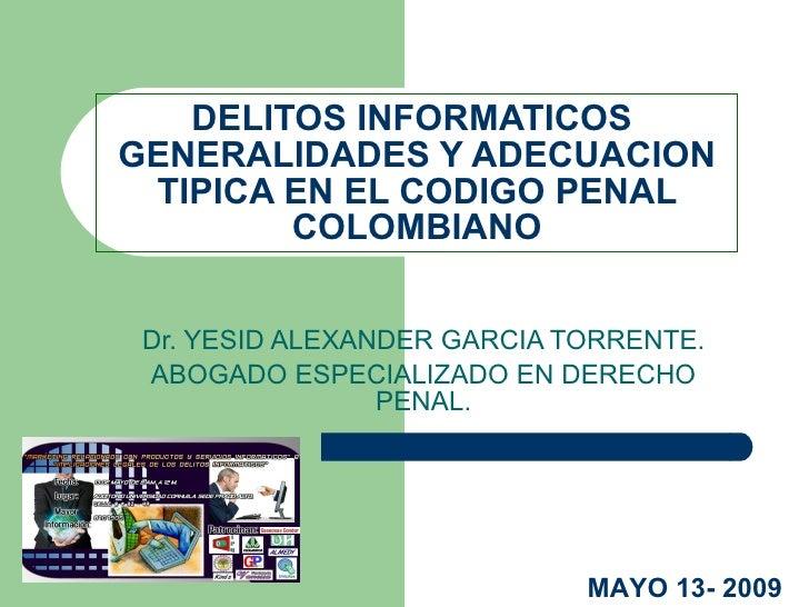 DELITOS INFORMATICOS  GENERALIDADES Y ADECUACION TIPICA EN EL CODIGO PENAL COLOMBIANO Dr. YESID ALEXANDER GARCIA TORRENTE....