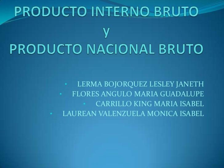 PRODUCTO INTERNO BRUTOyPRODUCTO NACIONAL BRUTO<br /><ul><li>LERMA BOJORQUEZ LESLEY JANETH