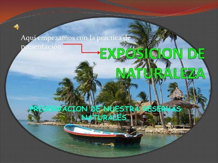 Aquí empezamos con la practica de presentación<br />EXPOSICION DE NATURALEZA<br />PRESERVACION DE NUESTRA RESERVAS NATURAL...