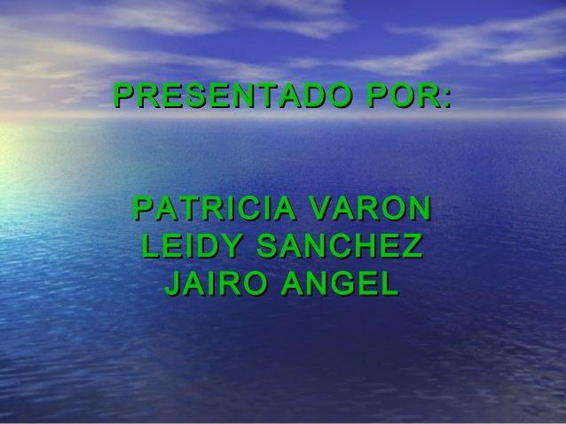 PRESENTADO POR:PRESENTADO POR: PATRICIA VARONPATRICIA VARON LEIDY SANCHEZLEIDY SANCHEZ JAIRO ANGELJAIRO ANGEL