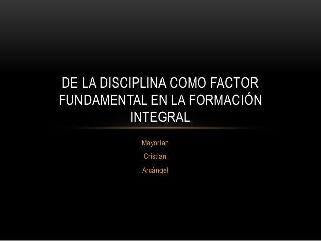 DE LA DISCIPLINA COMO FACTORFUNDAMENTAL EN LA FORMACIÓN           INTEGRAL           Mayorian           Cristian          ...