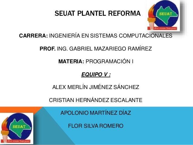 SEUAT PLANTEL REFORMA  CARRERA: INGENIERÍA EN SISTEMAS COMPUTACIONALES  PROF. ING. GABRIEL MAZARIEGO RAMÍREZ  MATERIA: PRO...