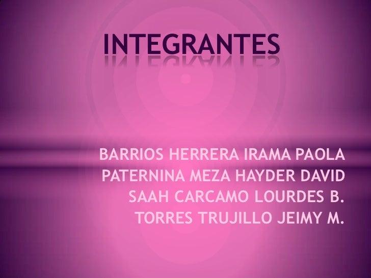 INTEGRANTESBARRIOS HERRERA IRAMA PAOLAPATERNINA MEZA HAYDER DAVID   SAAH CARCAMO LOURDES B.    TORRES TRUJILLO JEIMY M.