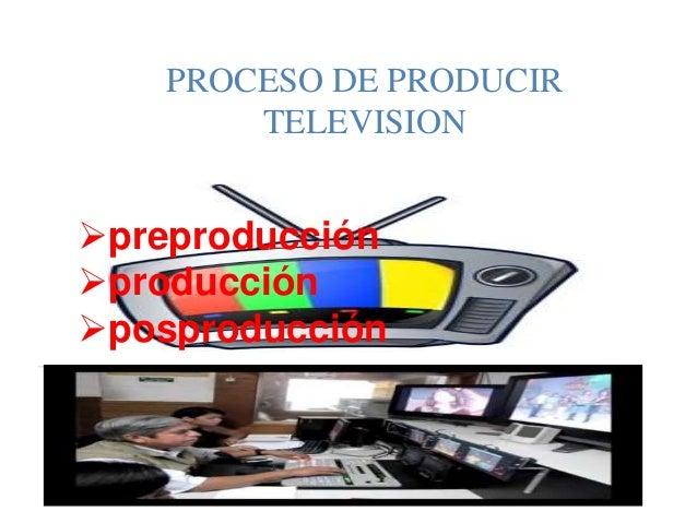 PROCESO DE PRODUCIR TELEVISION preproducción producción posproducción