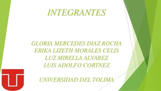 INTEGRANTES GLORIA MERCEDES DIAZ ROCHA ERIKA LIZETH MORALES CELIS LUZ MIRELLA ALVAREZ LUIS ADOLFO CORTNEZ UNIVERSIDAD DEL ...