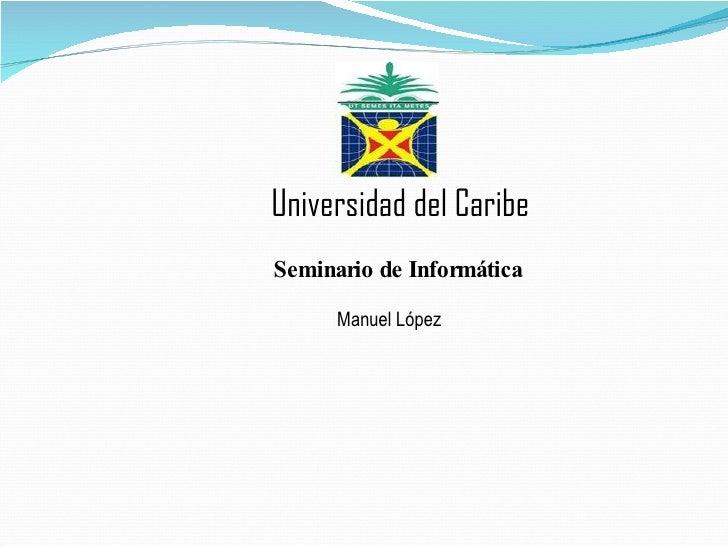 Manuel López Universidad del Caribe Seminario de Informática