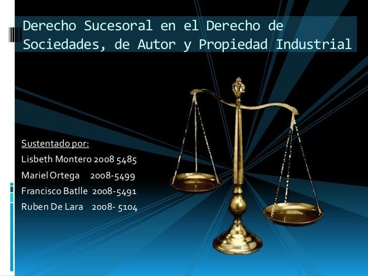 Derecho Sucesoral en el Derecho deSociedades, de Autor y Propiedad IndustrialSustentado por:Lisbeth Montero 2008 5485Marie...