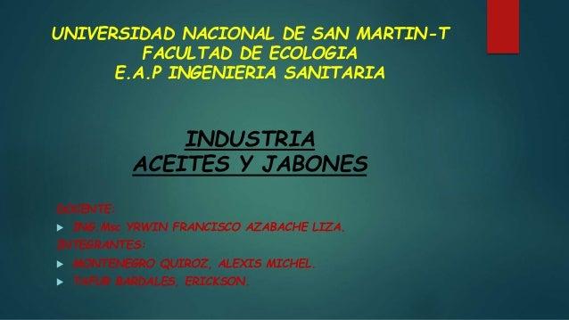 UNIVERSIDAD NACIONAL DE SAN MARTIN-T  FACULTAD DE ECOLOGIA  E.A.P INGENIERIA SANITARIA  INDUSTRIA  ACEITES Y JABONES  DOCE...