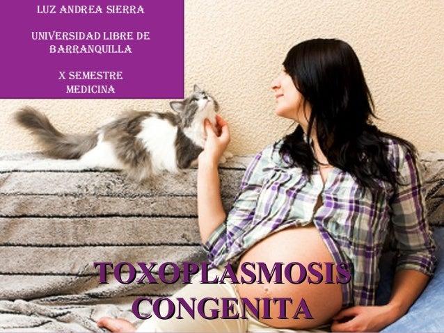 Luz AndreA SierrA uniVerSidAd LiBre de BArrAnQuiLLA X SeMeSTre MediCinA  TOXOPLASMOSIS CONGENITA