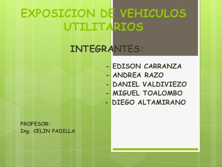 EXPOSICION DE VEHICULOS UTILITARIOS<br />INTEGRANTES:<br />                            - EDISON CARRANZA<br />            ...