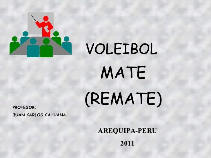 VOLEIBOL MATE (REMATE) PROFESOR: JUAN CARLOS CAHUANA AREQUIPA-PERU 2011
