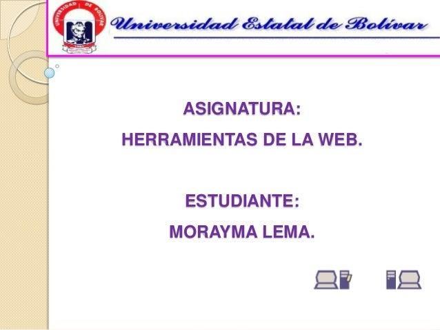 ASIGNATURA:HERRAMIENTAS DE LA WEB.      ESTUDIANTE:    MORAYMA LEMA.