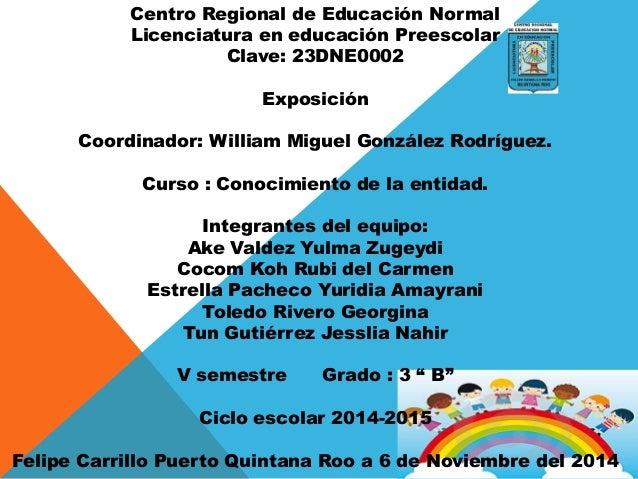 Centro Regional de Educación Normal Licenciatura en educación Preescolar Clave: 23DNE0002 Exposición Coordinador: William ...