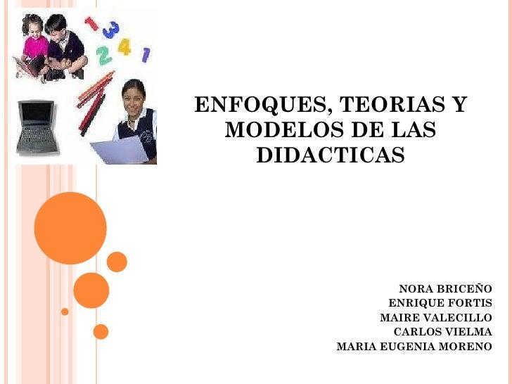 NORA BRICEÑO ENRIQUE FORTIS MAIRE VALECILLO CARLOS VIELMA MARIA EUGENIA MORENO ENFOQUES, TEORIAS Y MODELOS DE LAS DIDACTICAS