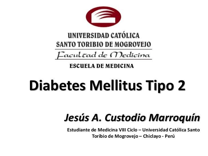 Diabetes Mellitus Tipo 2     Jesús A. Custodio Marroquín     Estudiante de Medicina VIII Ciclo – Universidad Católica Sant...