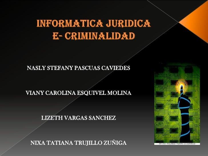 INFORMATICA JURIDICA e- criminalidad<br />NASLY STEFANY PASCUAS CAVIEDES<br />VIANY CAROLINA ESQUIVEL MOLINA<br />LIZETH V...