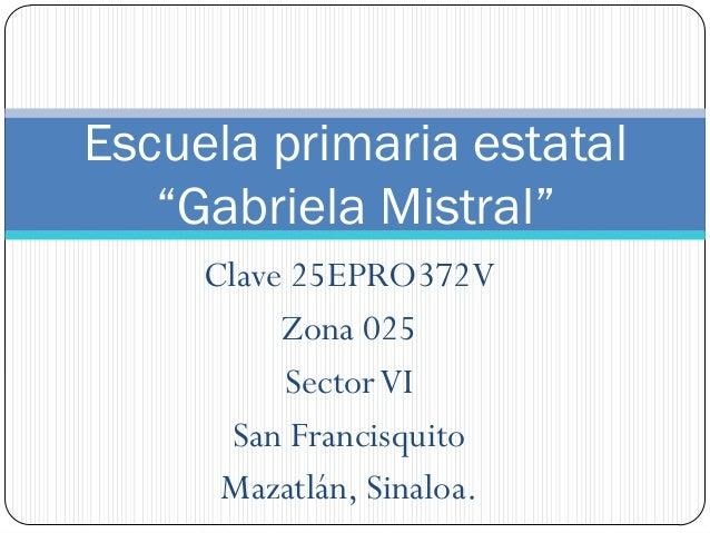 "Escuela primaria estatal   ""Gabriela Mistral""     Clave 25EPRO372V          Zona 025          Sector VI       San Francisq..."