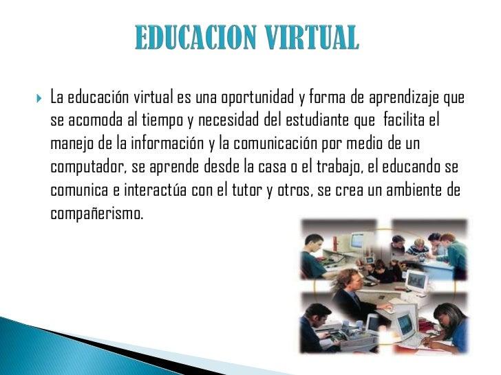 EDUCACION VIRTUAL<br />La educación virtual es una oportunidad y forma de aprendizaje que se acomoda al tiempo y necesidad...